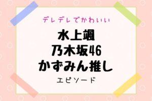 水上颯 乃木坂46 かずみん推し エピソード