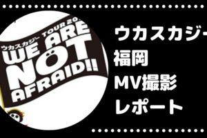 ウカスカジー 福岡 MV 撮影 レポート