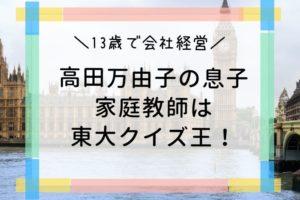 高田万由子 息子 家庭教師 東大クイズ王