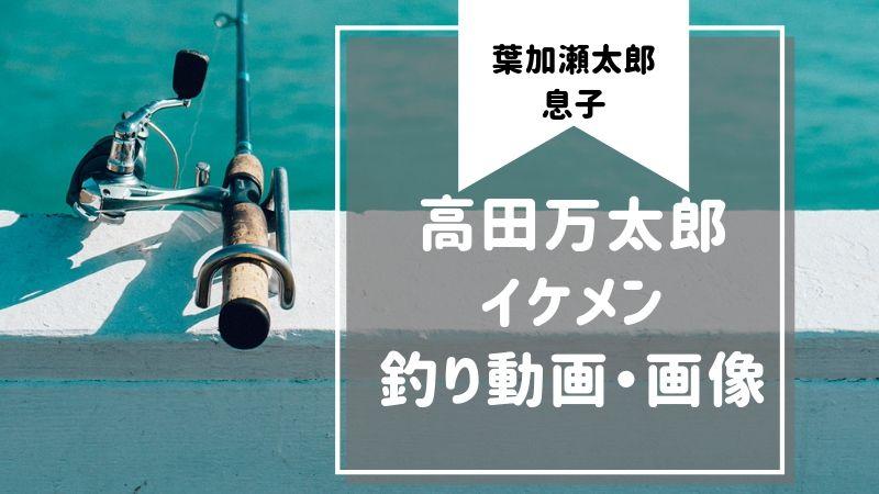 高田万太郎 イケメン 釣り 動画 画像