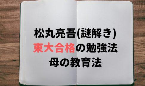 松丸亮吾 謎解き 東大 勉強法 母 教育法