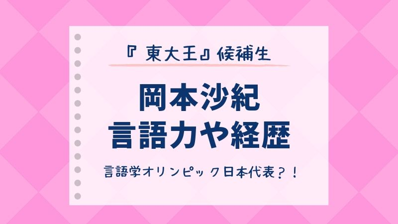 岡本沙紀 東大王 言語学オリンピック 高校生クイズ 東大推薦