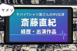 斎藤直紀 ヤバT MV イケメン 経歴 出演作品