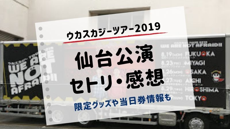 ウカスカジー 仙台 2019 セトリ 感想 限定グッズ