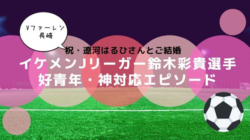 鈴木彩貴 イケメンJリーガー 好青年 神対応