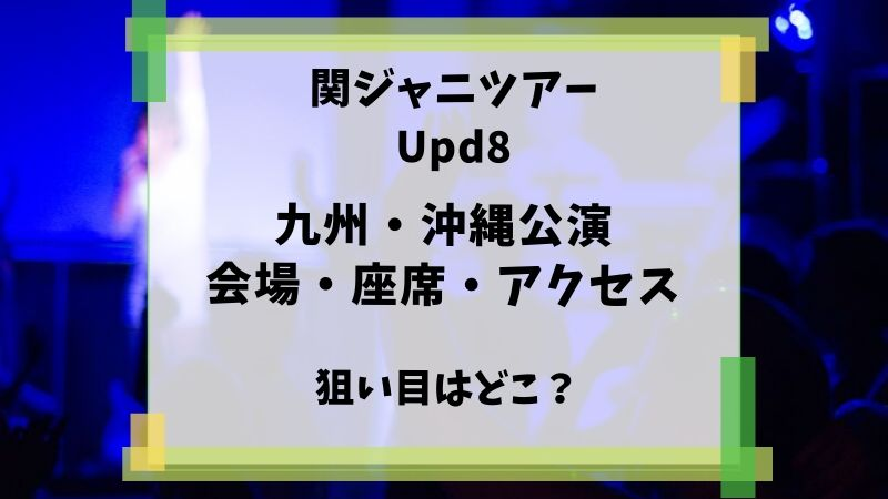 関ジャニ Upd8 九州 会場 座席 アクセス 狙い目