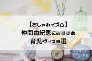 おしゃれイズム仲間由紀恵 育児グッズ