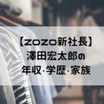 澤田宏太郎 ZOZO 新社長 年収 大学 嫁 子