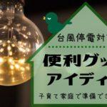 台風 停電対策 便利グッズ アイディア 幼児